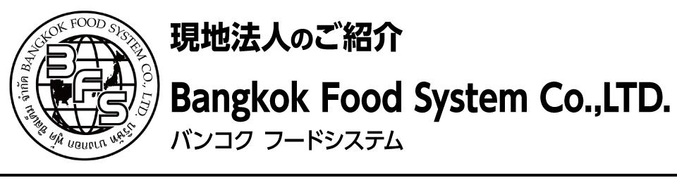 現地法人のご紹介 Bangkok Food System Co.,LTD. バンコクフードシステム